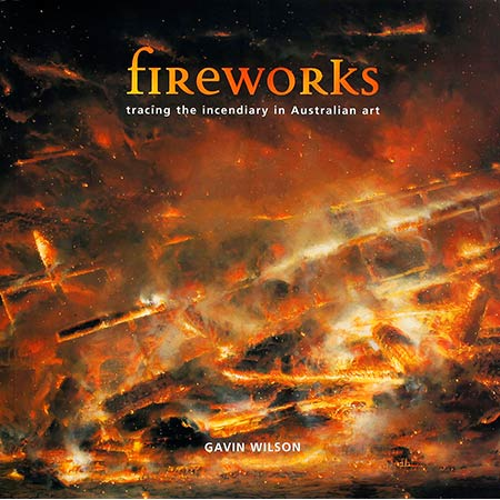 Gavin Wilson 2005 Fireworks: Tracing the incendiary in Australian art, Exhibition catalogue, Artspace Mackay